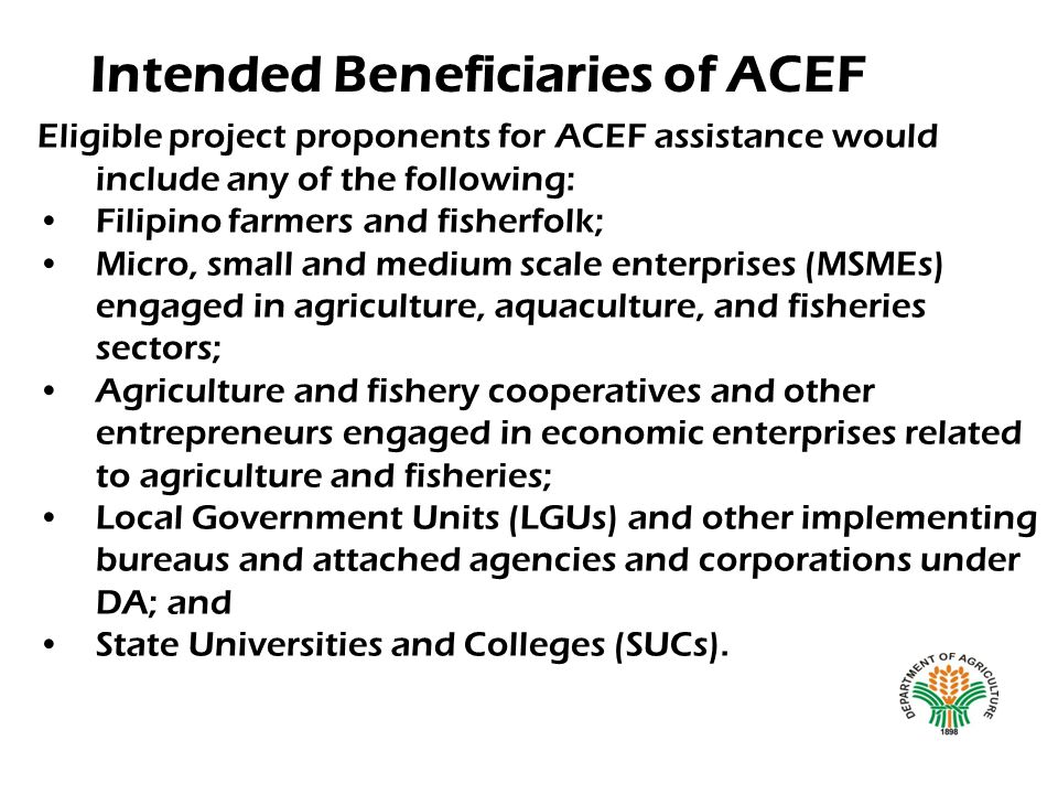 Intended Beneficiaries of ACEF Eligible project proponents for ACEF assistance would include any of the following: Filipino farmers and fisherfolk; Mi