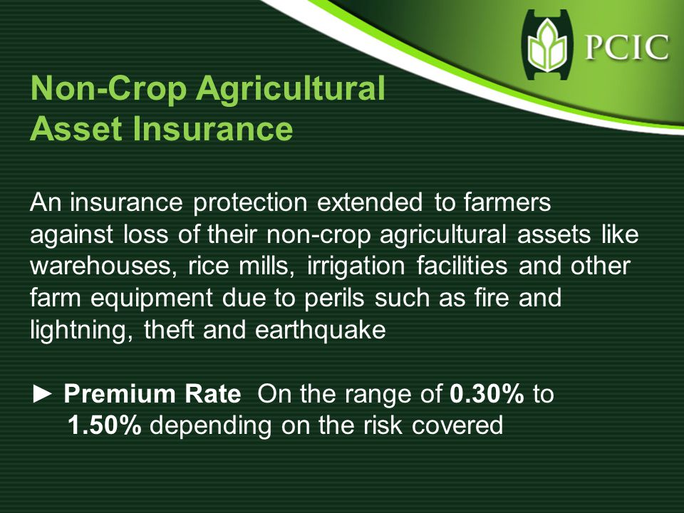 Non-Crop Agricultural Asset Insurance An insurance protection extended to farmers against loss of their non-crop agricultural assets like warehouses, rice mills, irrigation facilities and other farm equipment due to perils such as fire and lightning, theft and earthquake ► Premium Rate On the range of 0.30% to 1.50% depending on the risk covered