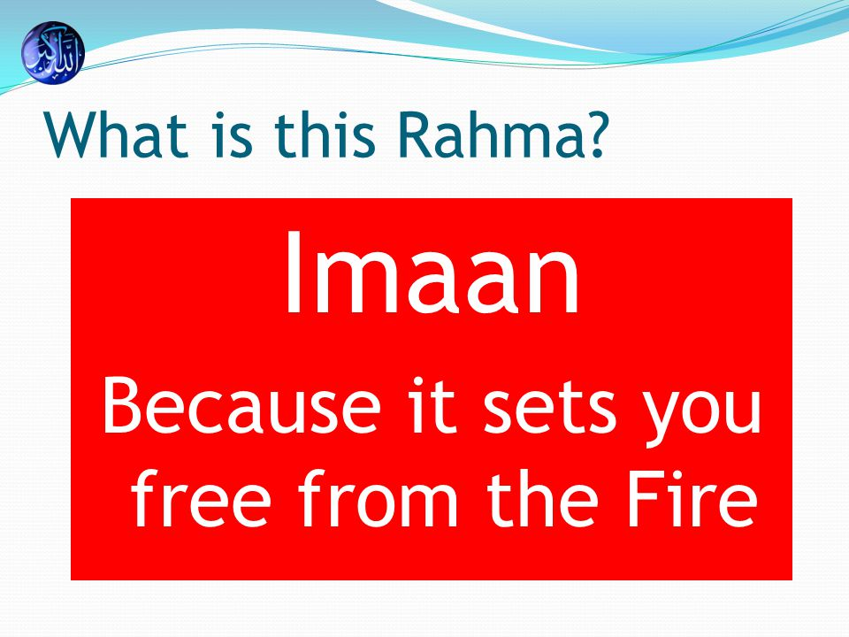 What is this Rahma Imaan Because it sets you free from the Fire
