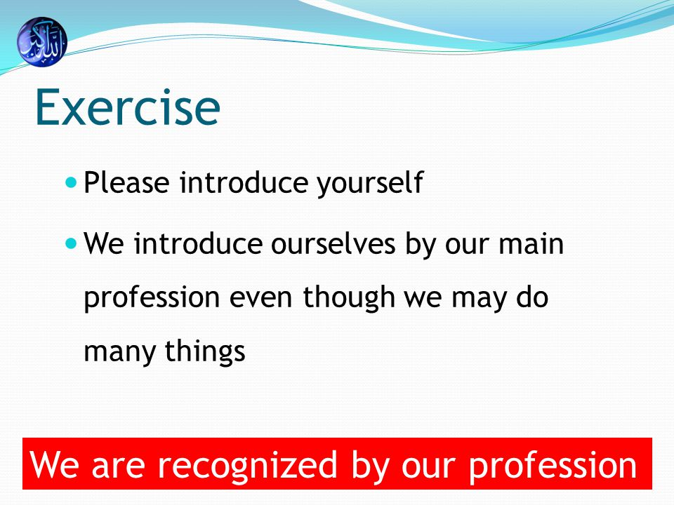 Exercise Please introduce yourself We introduce ourselves by our main profession even though we may do many things We are recognized by our profession