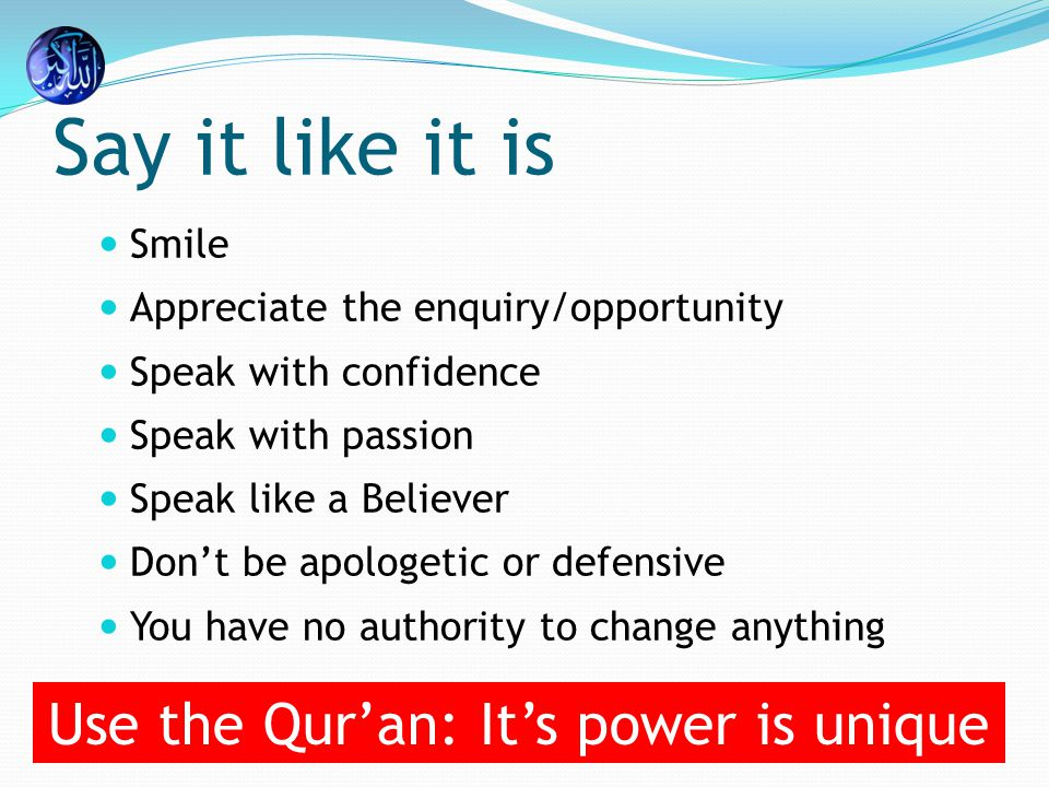 Say it like it is Smile Appreciate the enquiry/opportunity Speak with confidence Speak with passion Speak like a Believer Don't be apologetic or defensive You have no authority to change anything Use the Qur'an: It's power is unique