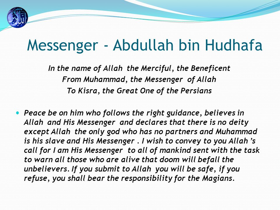 Messenger - Abdullah bin Hudhafa In the name of Allah the Merciful, the Beneficent From Muhammad, the Messenger of Allah To Kisra, the Great One of the Persians Peace be on him who follows the right guidance, believes in Allah and His Messenger and declares that there is no deity except Allah the only god who has no partners and Muhammad is his slave and His Messenger.