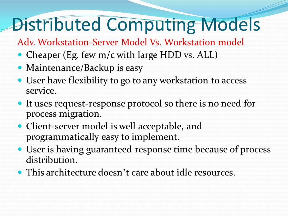 Distributed Computing Models Adv. Workstation-Server Model Vs. Workstation model Cheaper (Eg. few m/c with large HDD vs. ALL) Maintenance/Backup is ea