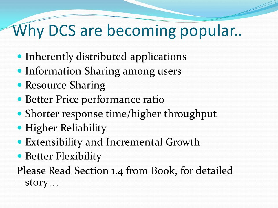 Why DCS are becoming popular.. Inherently distributed applications Information Sharing among users Resource Sharing Better Price performance ratio Sho