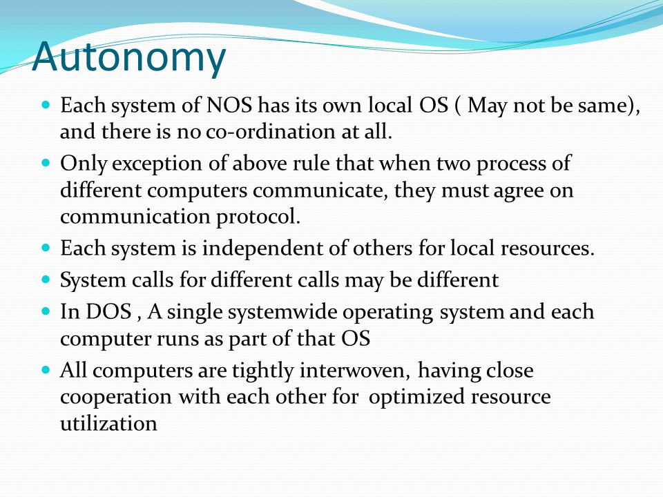 Autonomy Each system of NOS has its own local OS ( May not be same), and there is no co-ordination at all. Only exception of above rule that when two