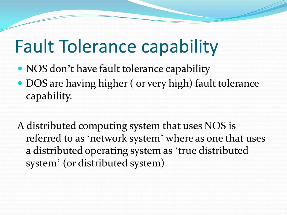 Fault Tolerance capability NOS don ' t have fault tolerance capability DOS are having higher ( or very high) fault tolerance capability. A distributed
