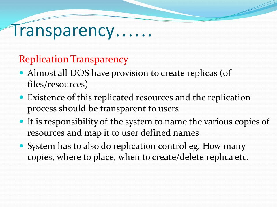 Transparency …… Replication Transparency Almost all DOS have provision to create replicas (of files/resources) Existence of this replicated resources