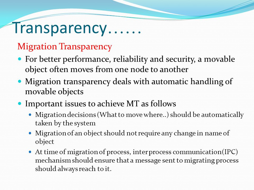 Transparency …… Migration Transparency For better performance, reliability and security, a movable object often moves from one node to another Migrati