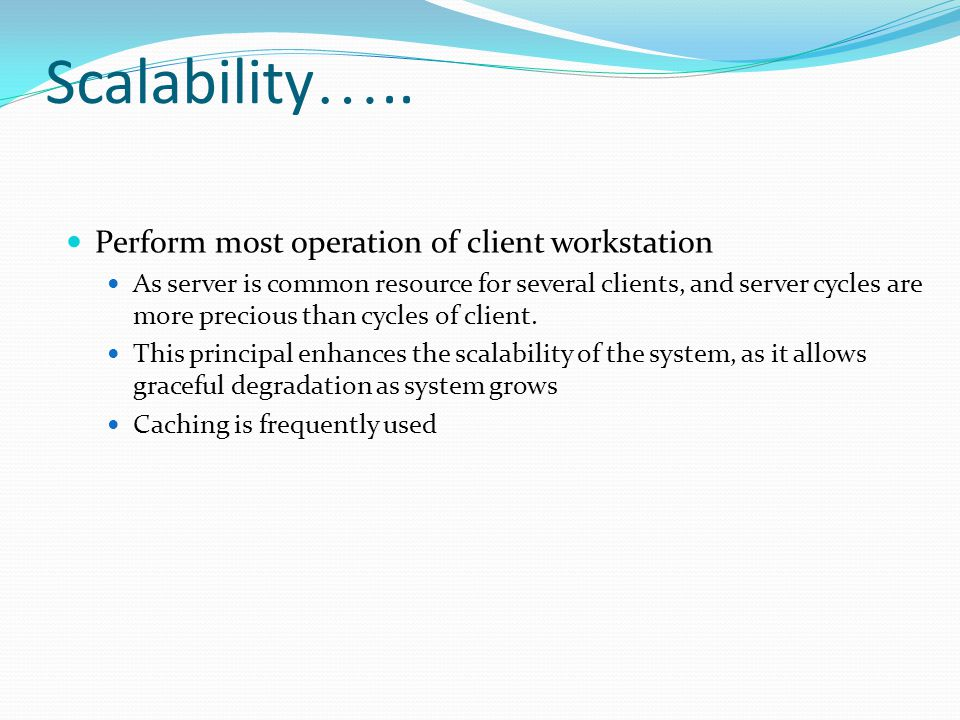 Scalability ….. Perform most operation of client workstation As server is common resource for several clients, and server cycles are more precious tha