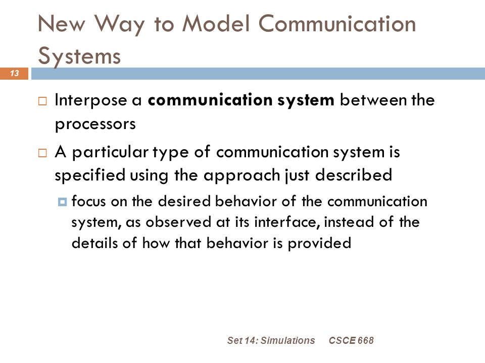 New Way to Model Communication Systems CSCE 668Set 14: Simulations 13  Interpose a communication system between the processors  A particular type of communication system is specified using the approach just described  focus on the desired behavior of the communication system, as observed at its interface, instead of the details of how that behavior is provided