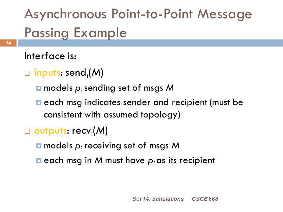 Asynchronous Point-to-Point Message Passing Example CSCE 668Set 14: Simulations 14 Interface is:  inputs: send i (M)  models p i sending set of msgs M  each msg indicates sender and recipient (must be consistent with assumed topology)  outputs: recv i (M)  models p i receiving set of msgs M  each msg in M must have p i as its recipient