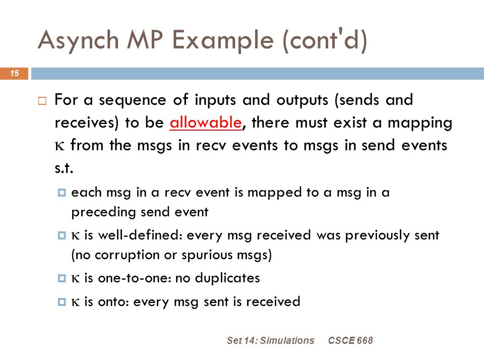 Asynch MP Example (cont d) CSCE 668Set 14: Simulations 15  For a sequence of inputs and outputs (sends and receives) to be allowable, there must exist a mapping  from the msgs in recv events to msgs in send events s.t.