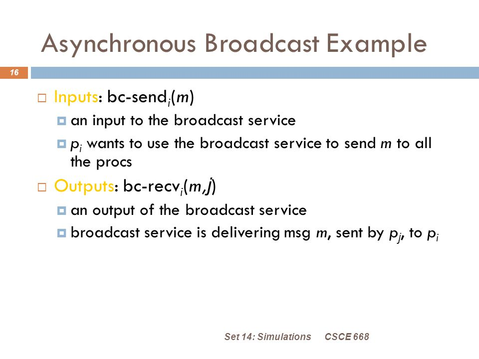 Asynchronous Broadcast Example CSCE 668Set 14: Simulations 16  Inputs: bc-send i (m)  an input to the broadcast service  p i wants to use the broadcast service to send m to all the procs  Outputs: bc-recv i (m, j )  an output of the broadcast service  broadcast service is delivering msg m, sent by p j, to p i