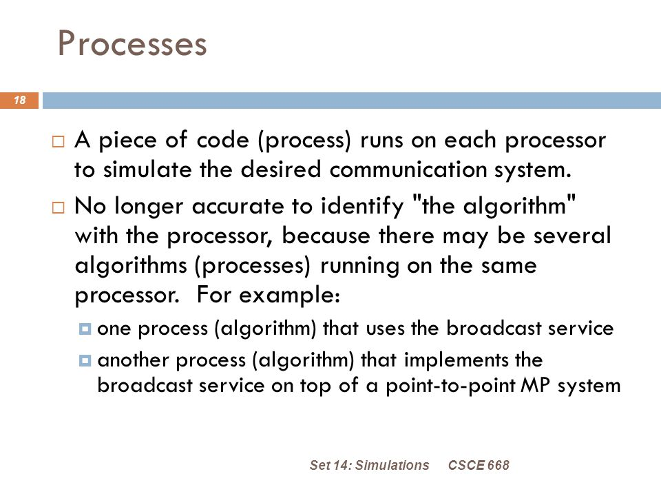 Processes CSCE 668Set 14: Simulations 18  A piece of code (process) runs on each processor to simulate the desired communication system.