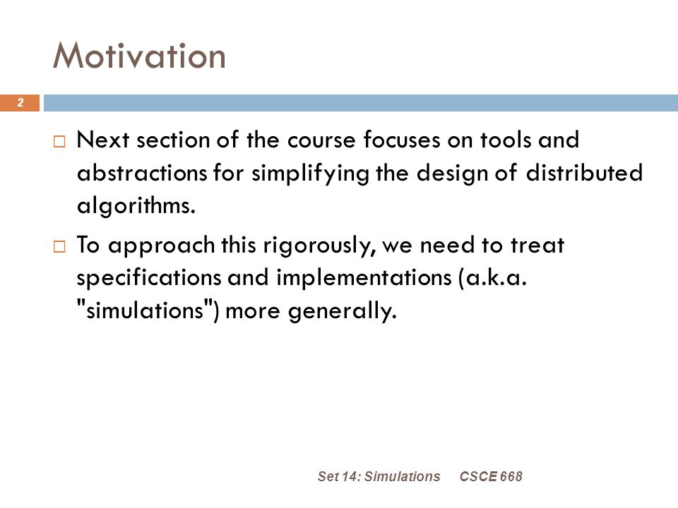 Motivation CSCE 668Set 14: Simulations 2  Next section of the course focuses on tools and abstractions for simplifying the design of distributed algorithms.