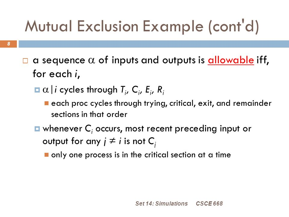 Mutual Exclusion Example (cont d) CSCE 668Set 14: Simulations 8  a sequence  of inputs and outputs is allowable iff, for each i,   |i cycles through T i, C i, E i, R i each proc cycles through trying, critical, exit, and remainder sections in that order  whenever C i occurs, most recent preceding input or output for any j ≠ i is not C j only one process is in the critical section at a time