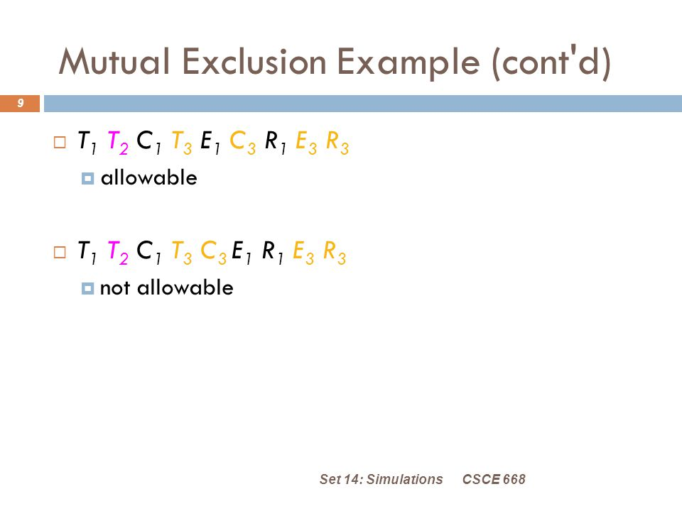 Mutual Exclusion Example (cont d) CSCE 668Set 14: Simulations 9  T 1 T 2 C 1 T 3 E 1 C 3 R 1 E 3 R 3  allowable  T 1 T 2 C 1 T 3 C 3 E 1 R 1 E 3 R 3  not allowable