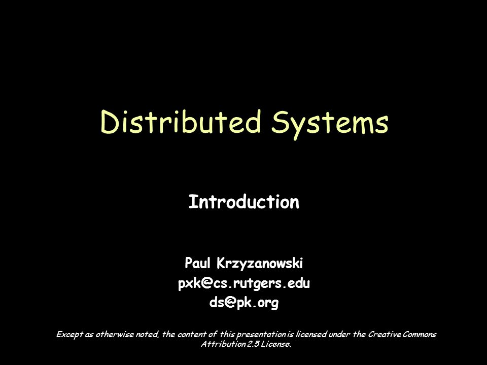Page 1 Introduction Paul Krzyzanowski pxk@cs.rutgers.edu ds@pk.org Distributed Systems Except as otherwise noted, the content of this presentation is licensed under the Creative Commons Attribution 2.5 License.