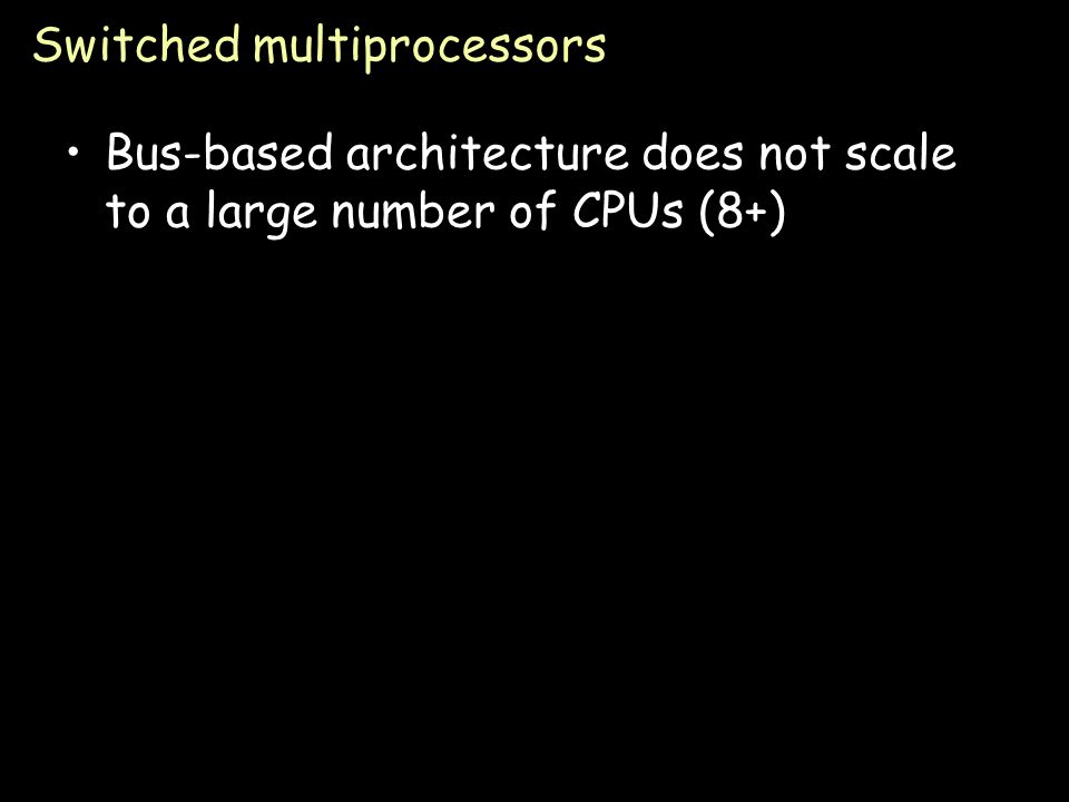 Page 26 Switched multiprocessors Bus-based architecture does not scale to a large number of CPUs (8+)