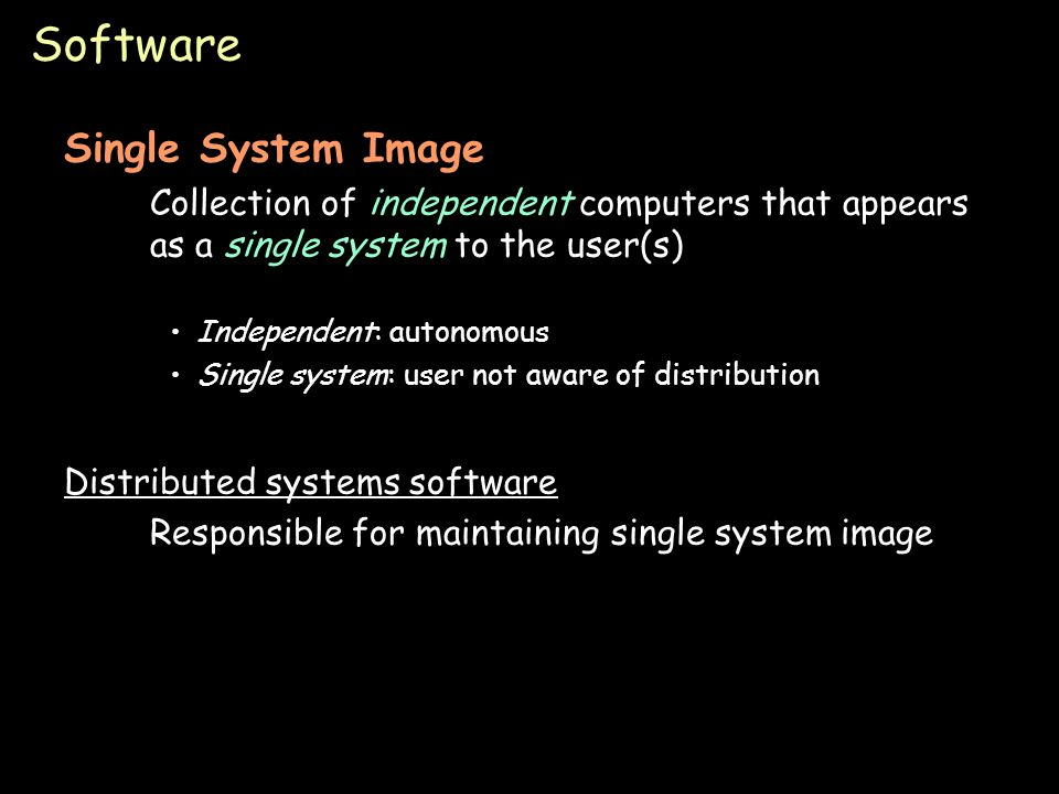 Page 35 Software Single System Image Collection of independent computers that appears as a single system to the user(s) Independent: autonomous Single system: user not aware of distribution Distributed systems software Responsible for maintaining single system image