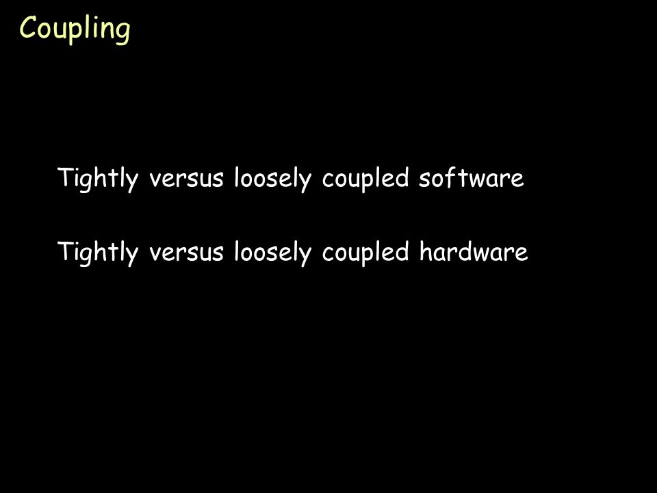 Page 37 Coupling Tightly versus loosely coupled software Tightly versus loosely coupled hardware