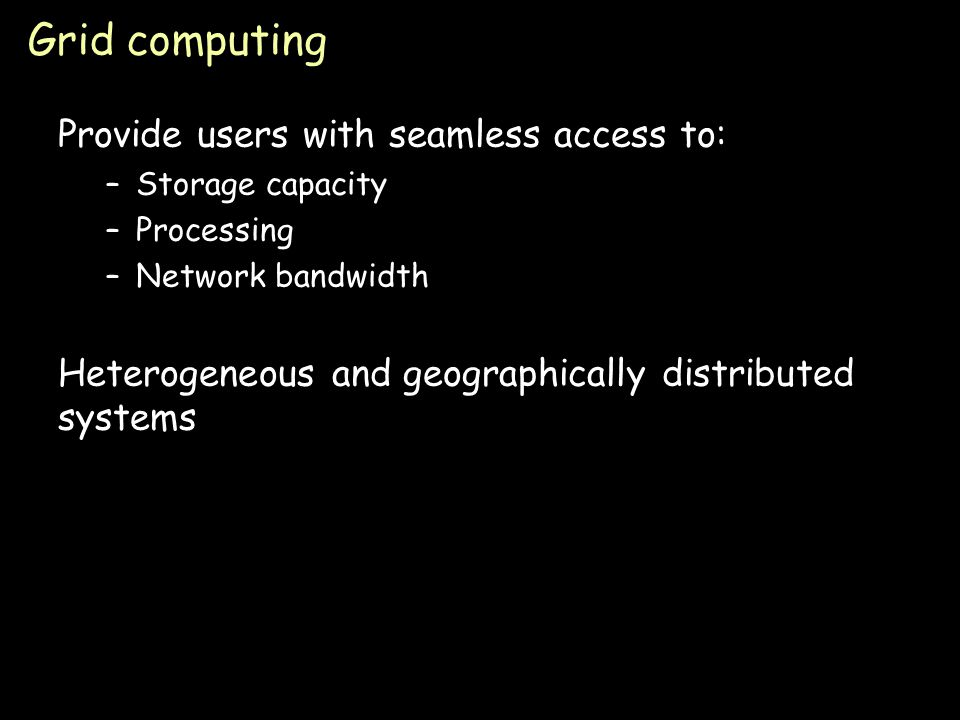 Page 45 Grid computing Provide users with seamless access to: –Storage capacity –Processing –Network bandwidth Heterogeneous and geographically distributed systems