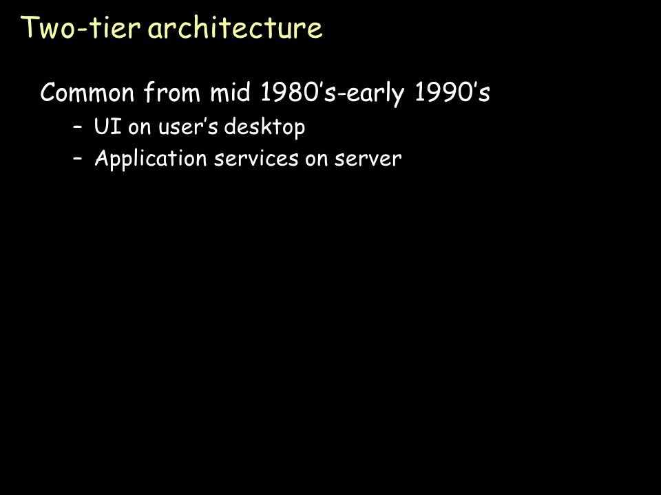Page 47 Two-tier architecture Common from mid 1980's-early 1990's –UI on user's desktop –Application services on server