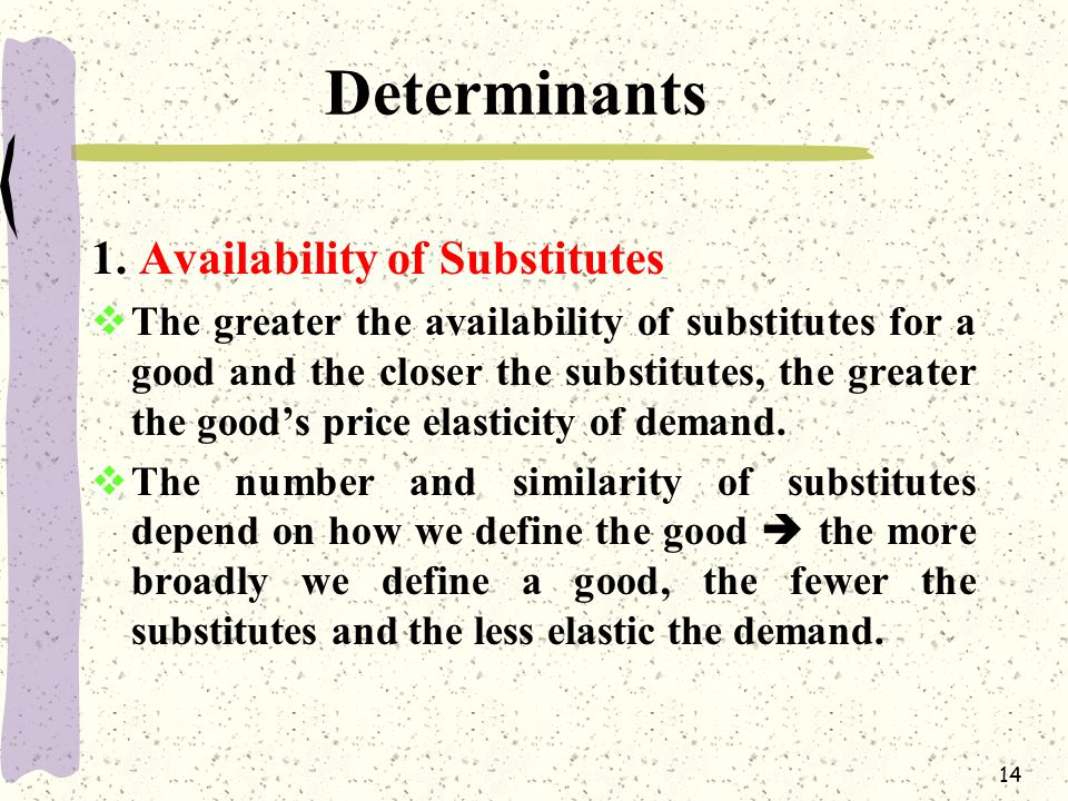 14 Determinants 1. Availability of Substitutes  The greater the availability of substitutes for a good and the closer the substitutes, the greater th