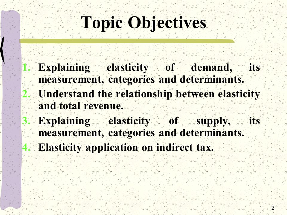 2 Topic Objectives 1.Explaining elasticity of demand, its measurement, categories and determinants. 2.Understand the relationship between elasticity a