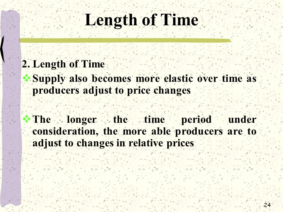24 Length of Time 2. Length of Time  Supply also becomes more elastic over time as producers adjust to price changes  The longer the time period und