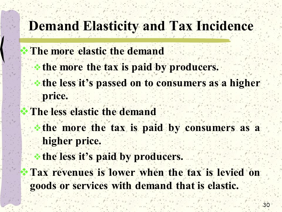 30 Demand Elasticity and Tax Incidence  The more elastic the demand  the more the tax is paid by producers.  the less it's passed on to consumers a