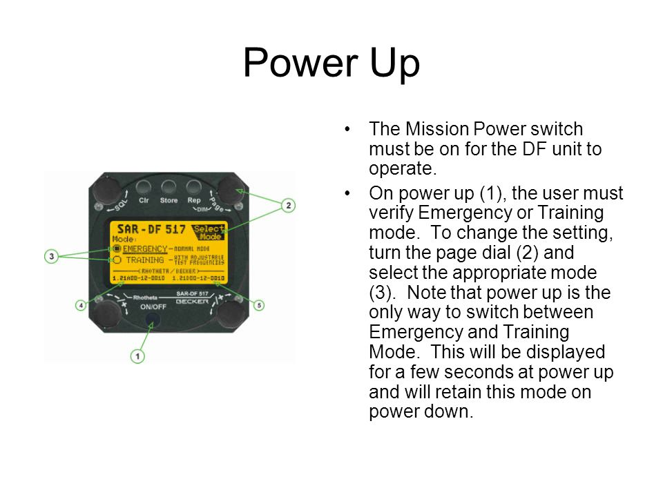 Power Up The Mission Power switch must be on for the DF unit to operate. On power up (1), the user must verify Emergency or Training mode. To change t