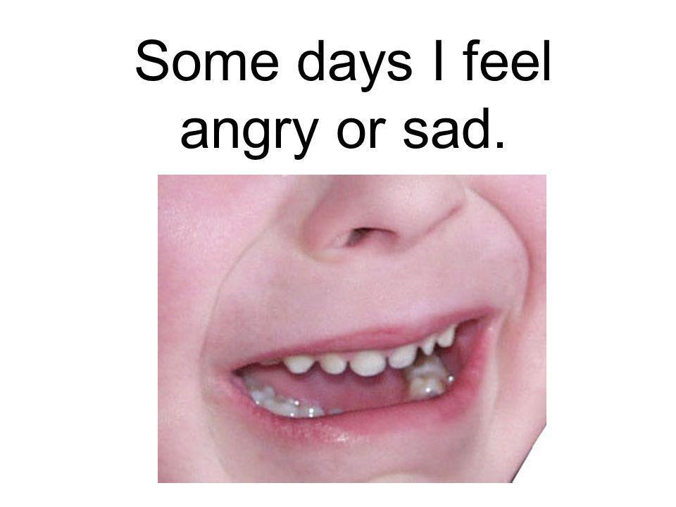 Some days I feel angry or sad.