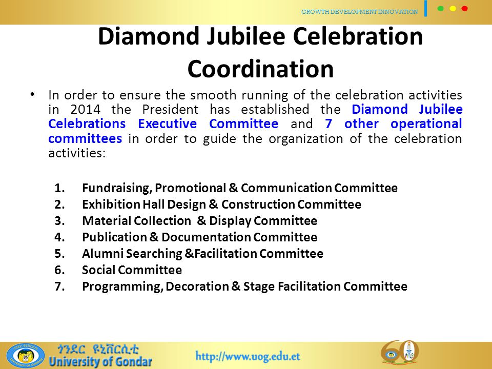 Diamond Jubilee Celebration Coordination In order to ensure the smooth running of the celebration activities in 2014 the President has established the Diamond Jubilee Celebrations Executive Committee and 7 other operational committees in order to guide the organization of the celebration activities: 1.Fundraising, Promotional & Communication Committee 2.Exhibition Hall Design & Construction Committee 3.Material Collection & Display Committee 4.Publication & Documentation Committee 5.Alumni Searching &Facilitation Committee 6.Social Committee 7.Programming, Decoration & Stage Facilitation Committee GROWTH DEVELOPMENT INNOVATION