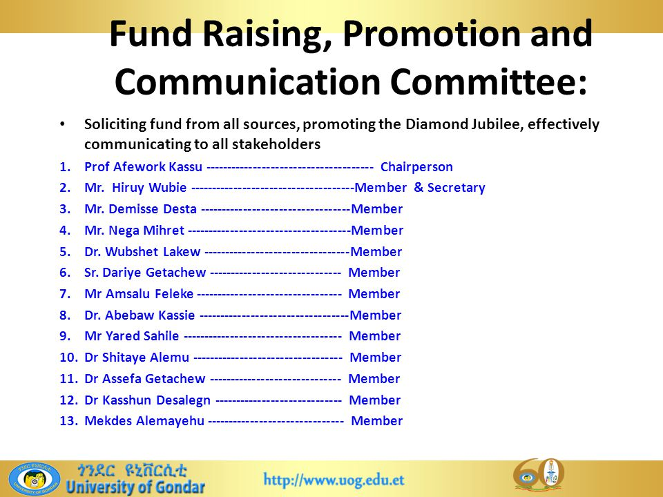 Fund Raising, Promotion and Communication Committee: Soliciting fund from all sources, promoting the Diamond Jubilee, effectively communicating to all stakeholders 1.Prof Afework Kassu -------------------------------------- Chairperson 2.Mr.
