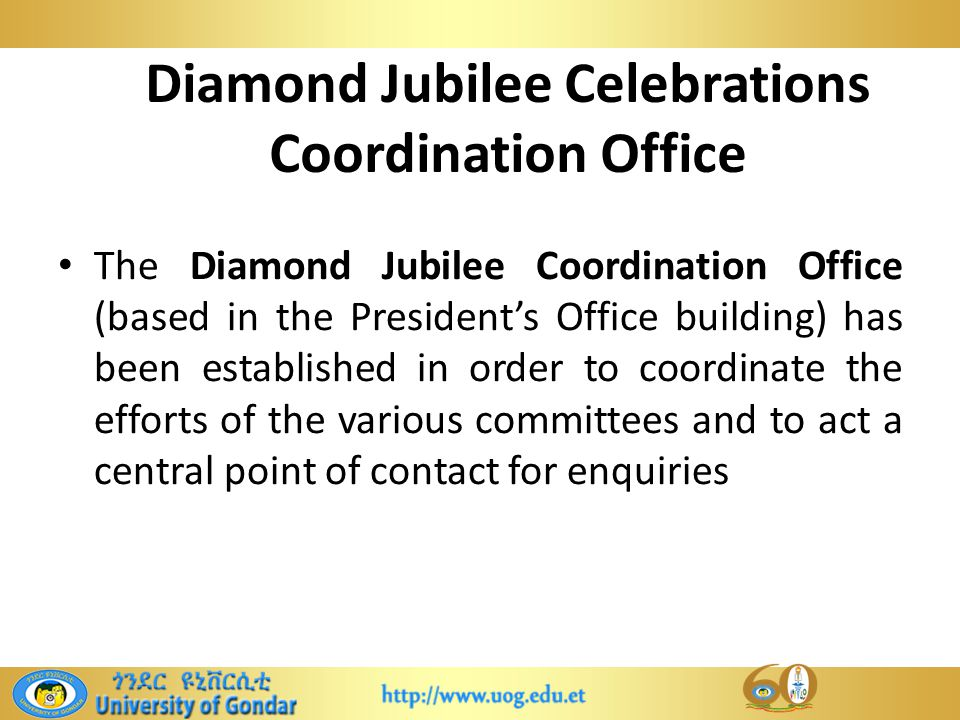 Diamond Jubilee Celebrations Coordination Office The Diamond Jubilee Coordination Office (based in the President's Office building) has been established in order to coordinate the efforts of the various committees and to act a central point of contact for enquiries