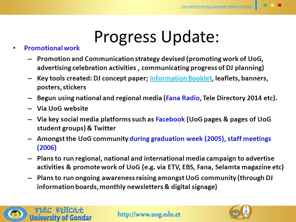 Progress Update: Promotional work – Promotion and Communication strategy devised (promoting work of UoG, advertising celebration activities, communicating progress of DJ planning) – Key tools created: DJ concept paper; Information Booklet, leaflets, banners, posters, stickersInformation Booklet – Begun using national and regional media (Fana Radio, Tele Directory 2014 etc).