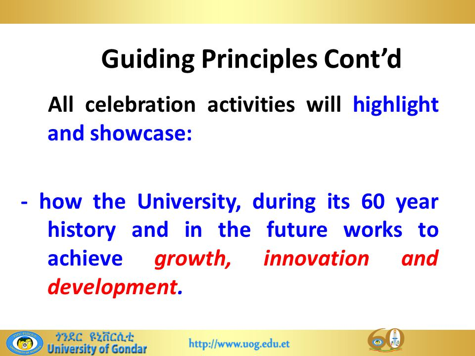 Guiding Principles Cont'd All celebration activities will highlight and showcase: - how the University, during its 60 year history and in the future works to achieve growth, innovation and development.