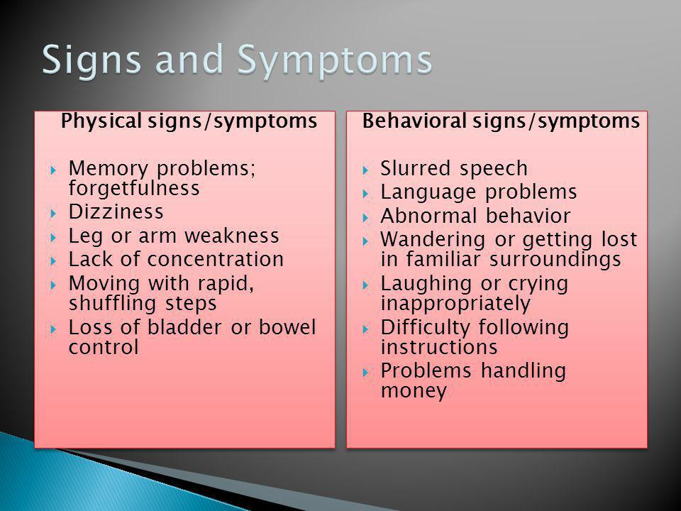 Physical signs/symptoms  Memory problems; forgetfulness  Dizziness  Leg or arm weakness  Lack of concentration  Moving with rapid, shuffling steps  Loss of bladder or bowel control Physical signs/symptoms  Memory problems; forgetfulness  Dizziness  Leg or arm weakness  Lack of concentration  Moving with rapid, shuffling steps  Loss of bladder or bowel control Behavioral signs/symptoms  Slurred speech  Language problems  Abnormal behavior  Wandering or getting lost in familiar surroundings  Laughing or crying inappropriately  Difficulty following instructions  Problems handling money Behavioral signs/symptoms  Slurred speech  Language problems  Abnormal behavior  Wandering or getting lost in familiar surroundings  Laughing or crying inappropriately  Difficulty following instructions  Problems handling money