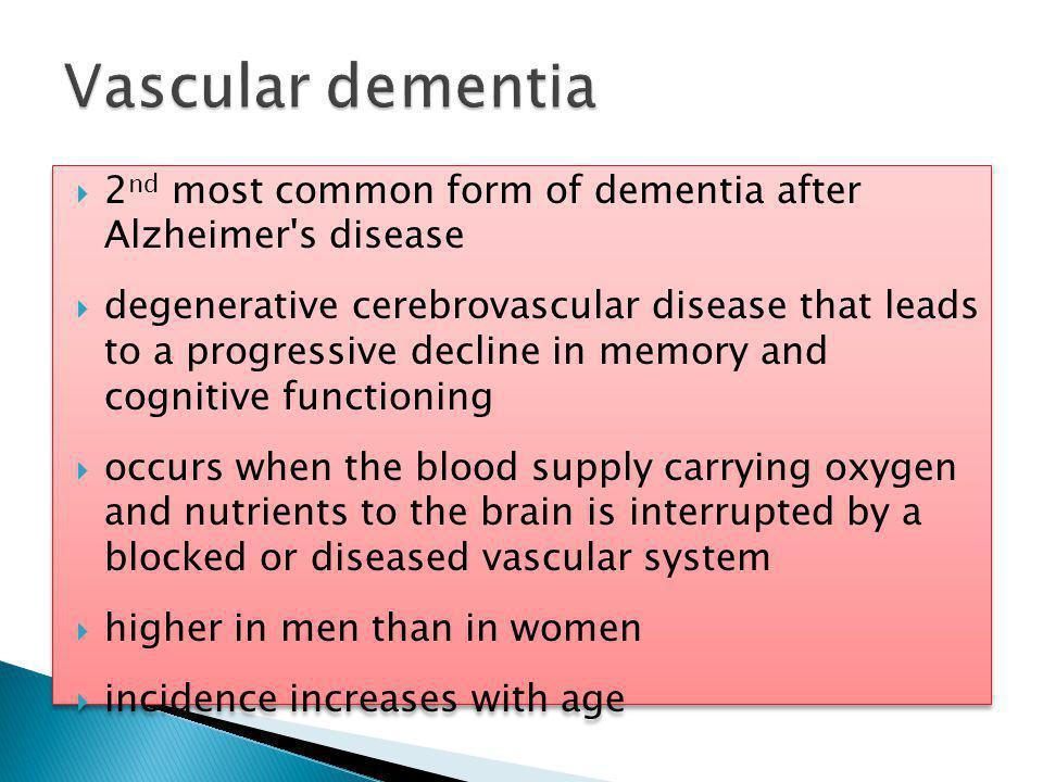  Stroke-related dementia ◦ Single-infarct dementia ◦ Multi-infarct dementia  Small vessel disease-related dementia ◦ known as sub-cortical vascular dementia ◦ Binswanger s disease (severe form)  Vascular dementia and Alzheimer s disease (mixed dementia)  Stroke-related dementia ◦ Single-infarct dementia ◦ Multi-infarct dementia  Small vessel disease-related dementia ◦ known as sub-cortical vascular dementia ◦ Binswanger s disease (severe form)  Vascular dementia and Alzheimer s disease (mixed dementia)
