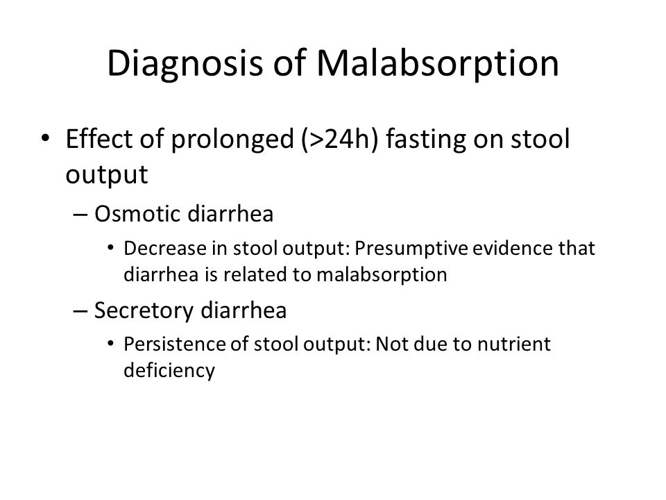 Diagnosis of Malabsorption Effect of prolonged (>24h) fasting on stool output – Osmotic diarrhea Decrease in stool output: Presumptive evidence that d