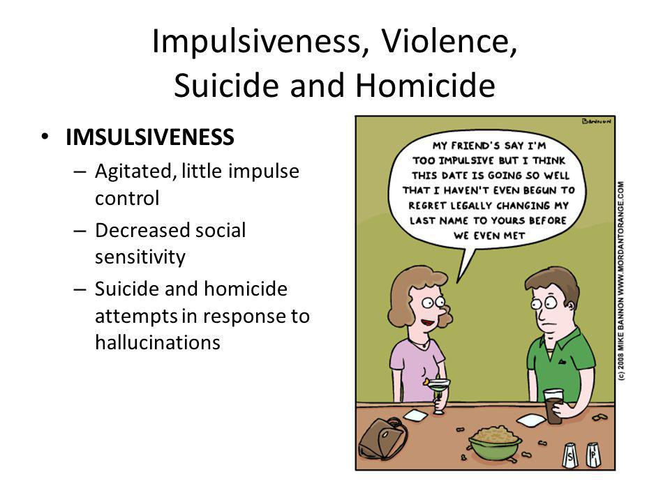 Impulsiveness, Violence, Suicide and Homicide IMSULSIVENESS – Agitated, little impulse control – Decreased social sensitivity – Suicide and homicide attempts in response to hallucinations