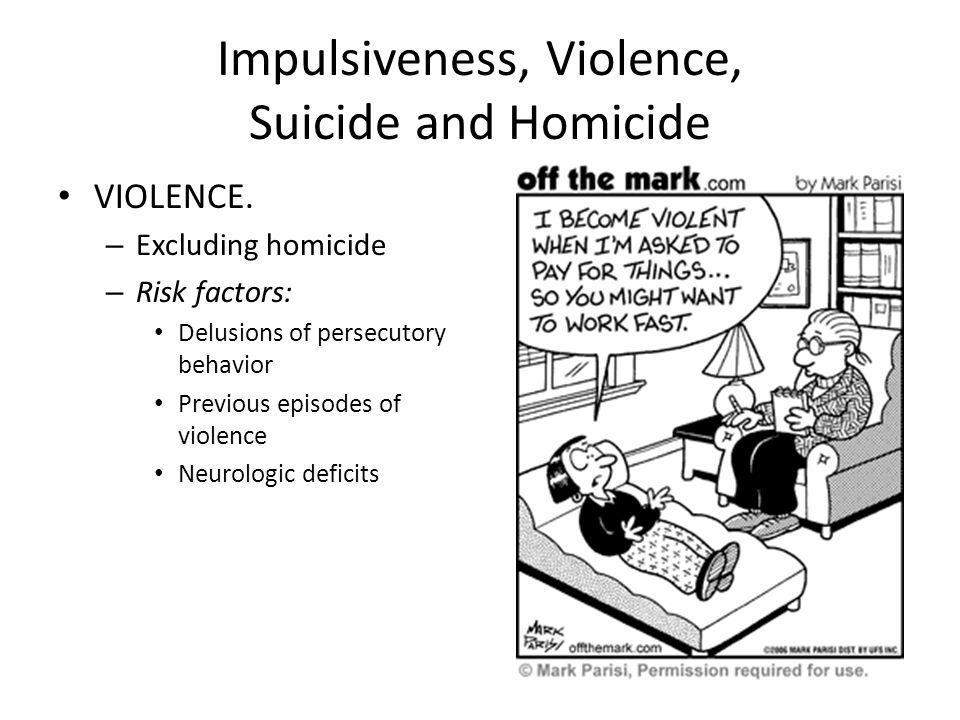 Impulsiveness, Violence, Suicide and Homicide VIOLENCE. – Excluding homicide – Risk factors: Delusions of persecutory behavior Previous episodes of vi