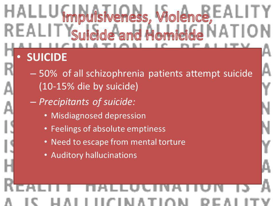 SUICIDE – 50% of all schizophrenia patients attempt suicide (10-15% die by suicide) – Precipitants of suicide: Misdiagnosed depression Feelings of absolute emptiness Need to escape from mental torture Auditory hallucinations
