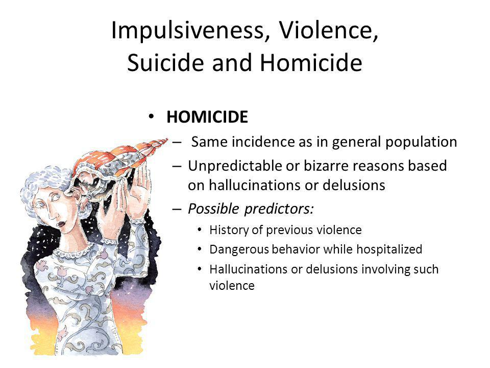 Impulsiveness, Violence, Suicide and Homicide HOMICIDE – Same incidence as in general population – Unpredictable or bizarre reasons based on hallucinations or delusions – Possible predictors: History of previous violence Dangerous behavior while hospitalized Hallucinations or delusions involving such violence