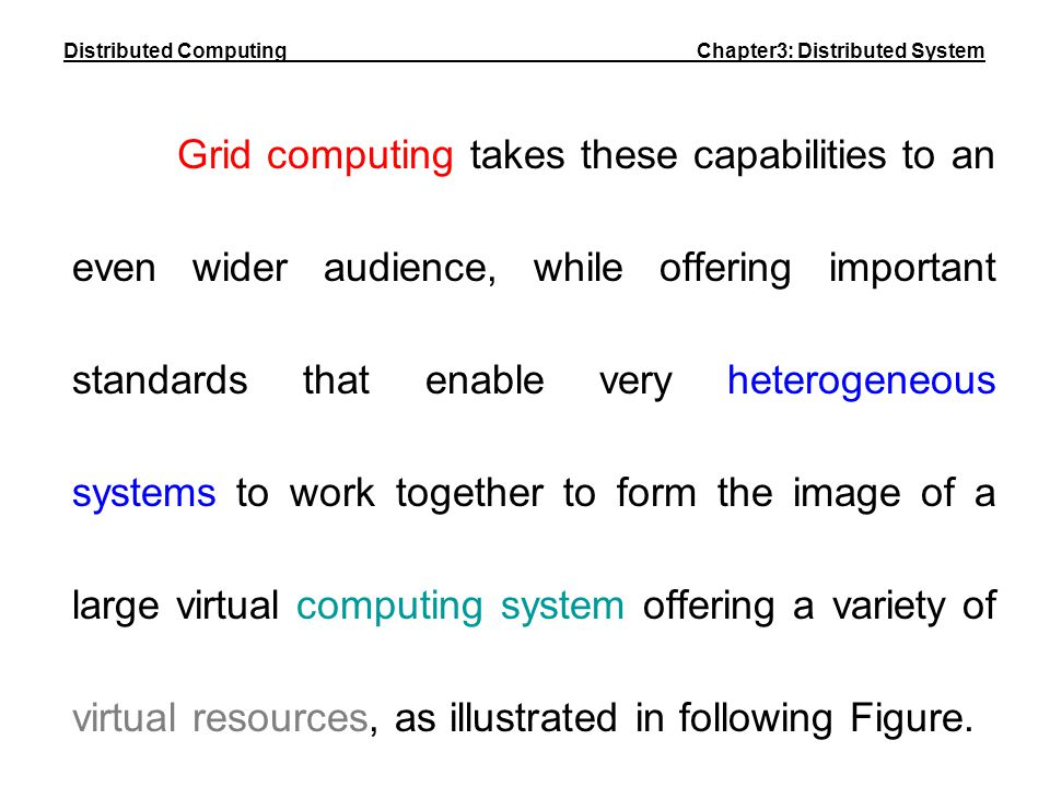 Grid computing takes these capabilities to an even wider audience, while offering important standards that enable very heterogeneous systems to work t