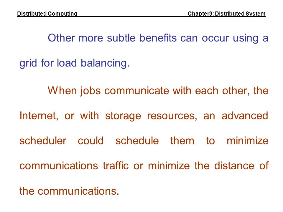 Other more subtle benefits can occur using a grid for load balancing. When jobs communicate with each other, the Internet, or with storage resources,