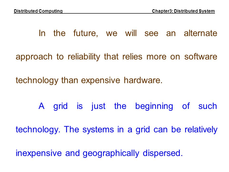 In the future, we will see an alternate approach to reliability that relies more on software technology than expensive hardware. A grid is just the be