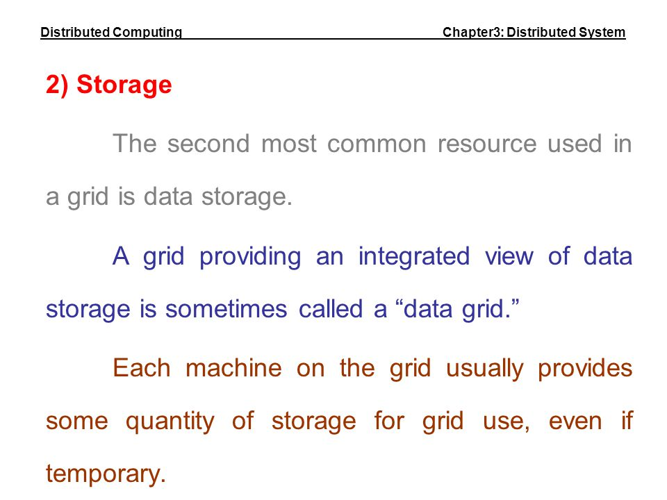 2) Storage The second most common resource used in a grid is data storage. A grid providing an integrated view of data storage is sometimes called a ""