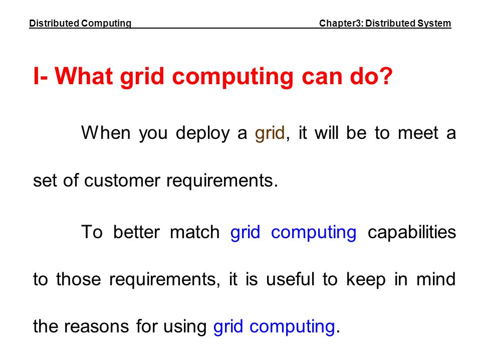 I- What grid computing can do? When you deploy a grid, it will be to meet a set of customer requirements. To better match grid computing capabilities